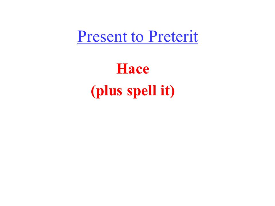 Present to Preterit Hace (plus spell it)