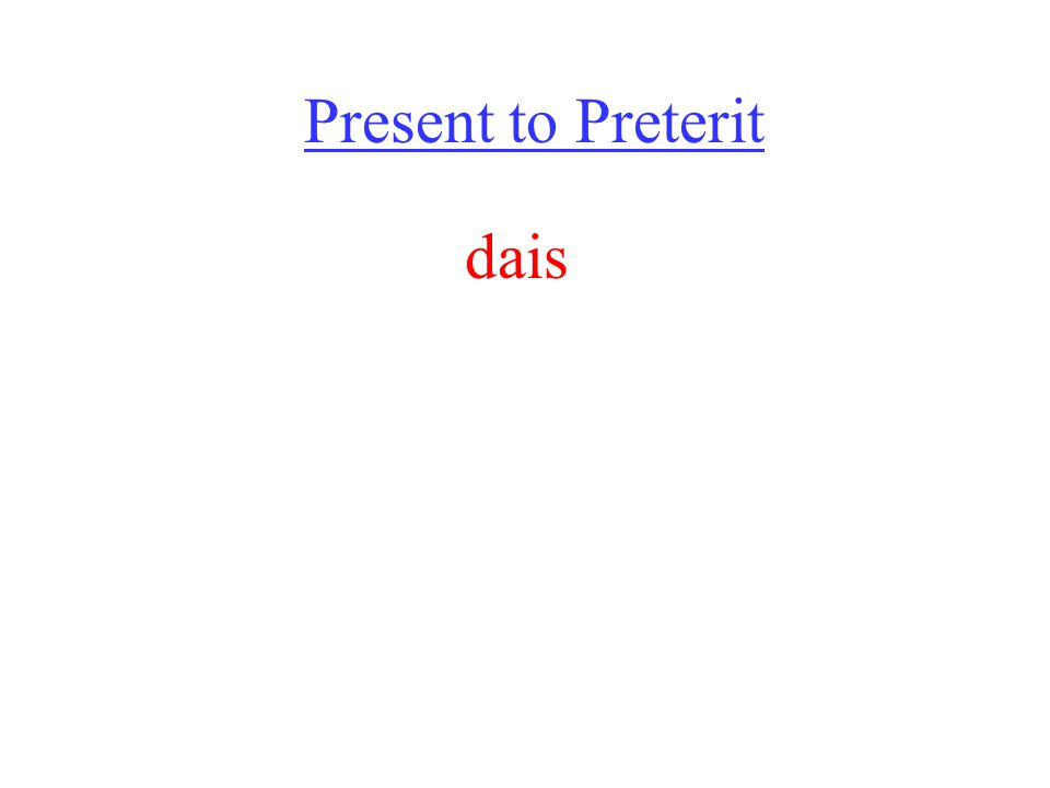 Present to Preterit dais