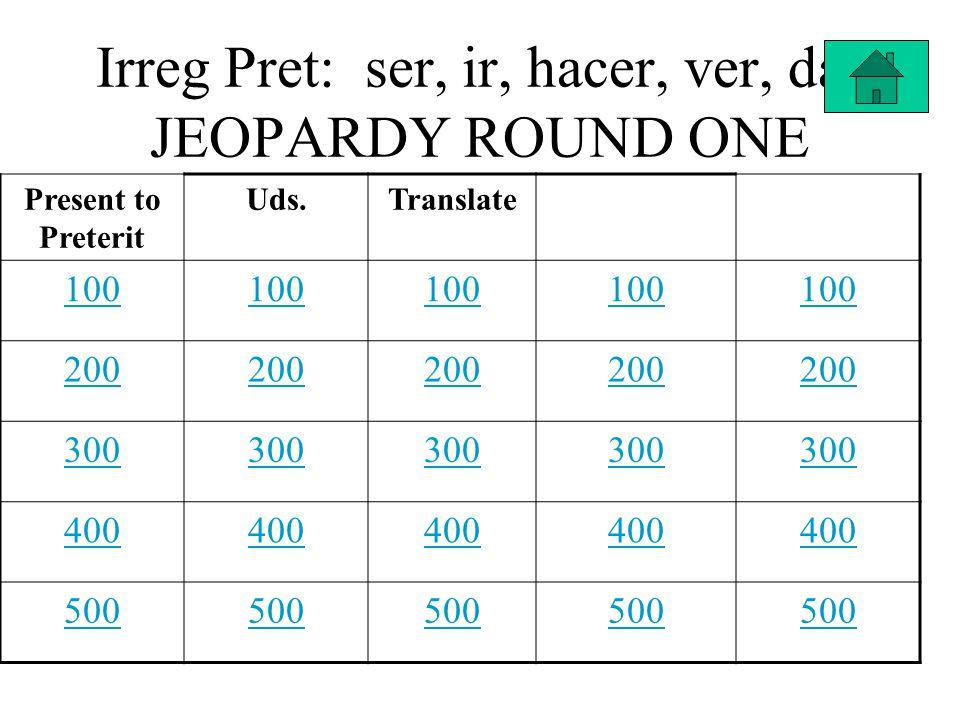 Irreg Pret: ser, ir, hacer, ver, dar JEOPARDY ROUND ONE Present to Preterit Uds.Translate 100 200 300 400 500