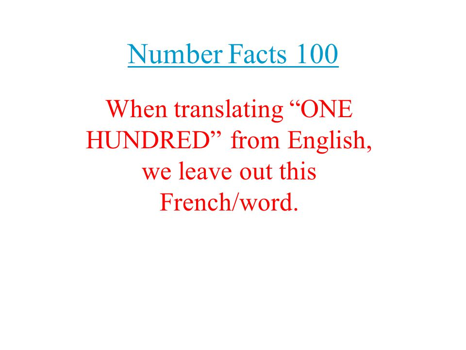 """Number Facts 100 When translating """"ONE HUNDRED"""" from English, we leave out this French/word."""