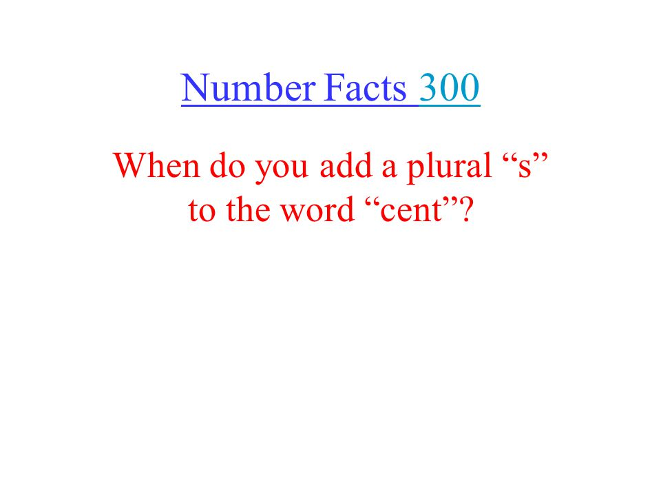Number Facts 300300 When do you add a plural s to the word cent ?