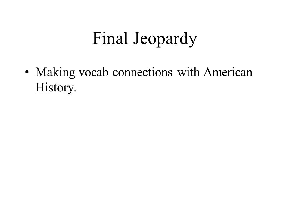 Final Jeopardy Making vocab connections with American History.