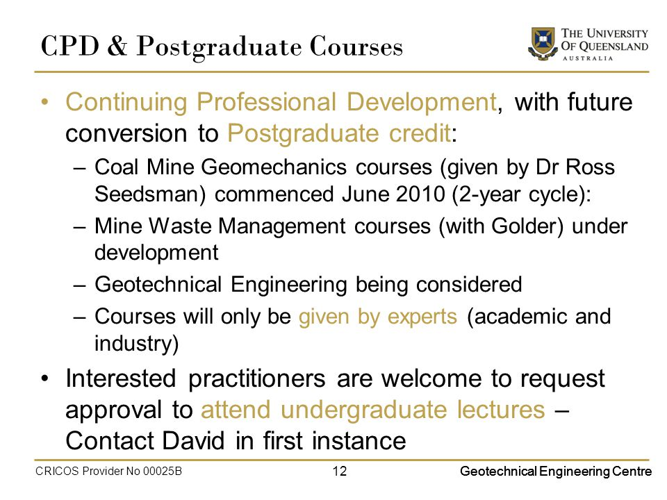 Geotechnical Engineering Centre CPD & Postgraduate Courses Continuing Professional Development, with future conversion to Postgraduate credit: –Coal Mine Geomechanics courses (given by Dr Ross Seedsman) commenced June 2010 (2-year cycle): –Mine Waste Management courses (with Golder) under development –Geotechnical Engineering being considered –Courses will only be given by experts (academic and industry) Interested practitioners are welcome to request approval to attend undergraduate lectures – Contact David in first instance Geotechnical Engineering Centre CRICOS Provider No 00025B 12