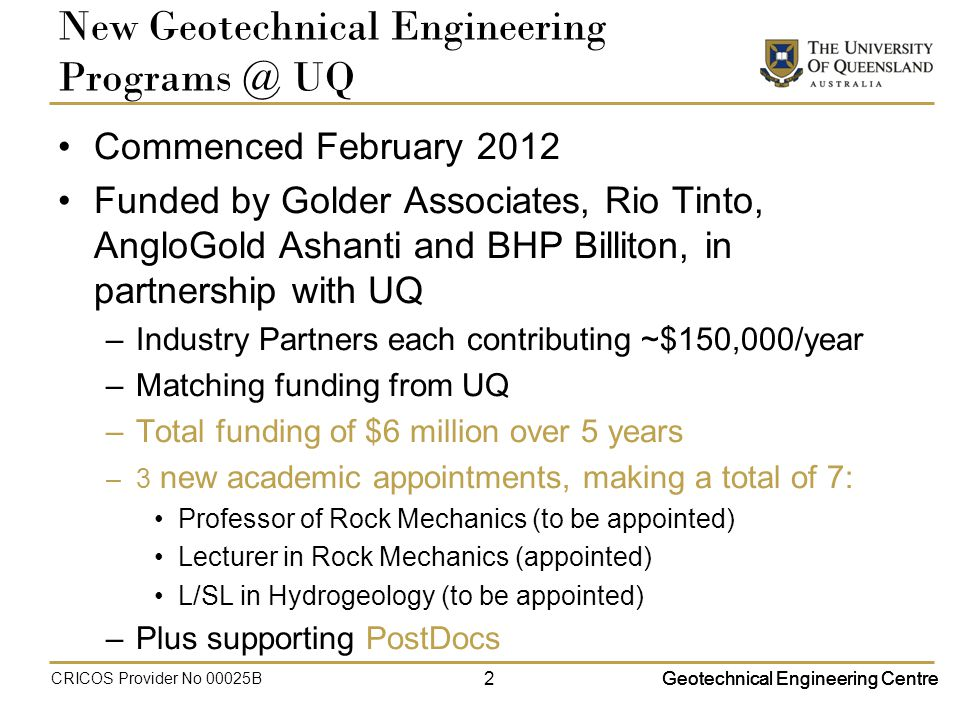 New Geotechnical Engineering UQ Commenced February 2012 Funded by Golder Associates, Rio Tinto, AngloGold Ashanti and BHP Billiton, in partnership with UQ –Industry Partners each contributing ~$150,000/year –Matching funding from UQ –Total funding of $6 million over 5 years –3 new academic appointments, making a total of 7: Professor of Rock Mechanics (to be appointed) Lecturer in Rock Mechanics (appointed) L/SL in Hydrogeology (to be appointed) –Plus supporting PostDocs 2Geotechnical Engineering Centre CRICOS Provider No 00025B