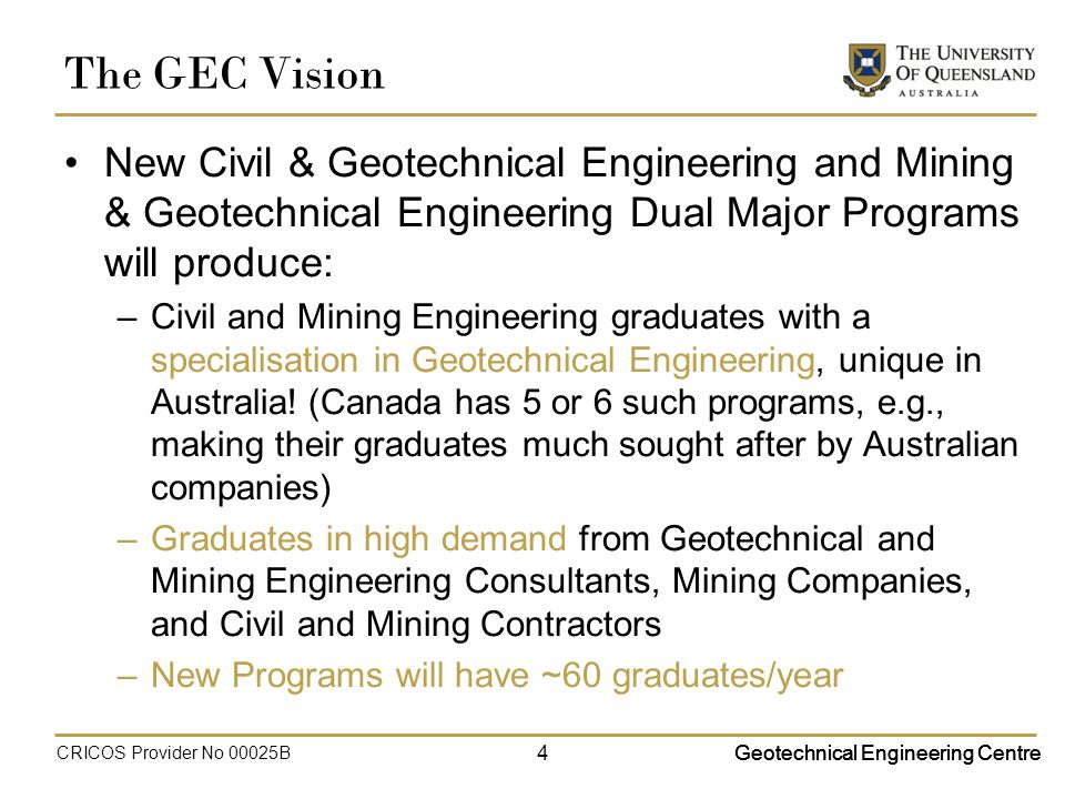 Geotechnical Engineering Centre The GEC Vision New Civil & Geotechnical Engineering and Mining & Geotechnical Engineering Dual Major Programs will produce: –Civil and Mining Engineering graduates with a specialisation in Geotechnical Engineering, unique in Australia.