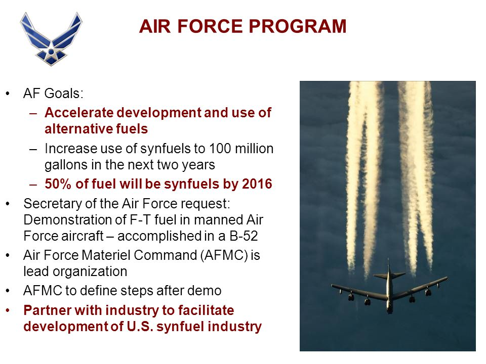 AIR FORCE PROGRAM AF Goals: –Accelerate development and use of alternative fuels –Increase use of synfuels to 100 million gallons in the next two years –50% of fuel will be synfuels by 2016 Secretary of the Air Force request: Demonstration of F-T fuel in manned Air Force aircraft – accomplished in a B-52 Air Force Materiel Command (AFMC) is lead organization AFMC to define steps after demo Partner with industry to facilitate development of U.S.