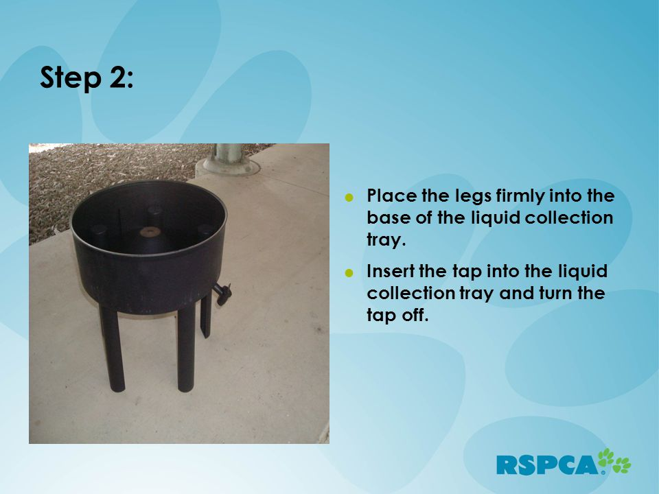 Step 2:  Place the legs firmly into the base of the liquid collection tray.