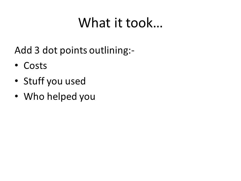 What it took… Add 3 dot points outlining:- Costs Stuff you used Who helped you