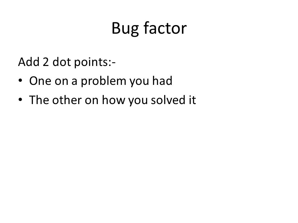 Bug factor Add 2 dot points:- One on a problem you had The other on how you solved it