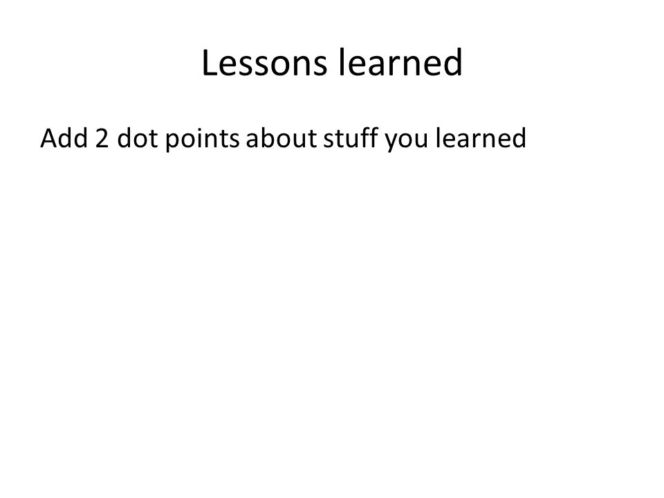 Lessons learned Add 2 dot points about stuff you learned