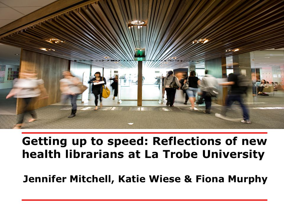 _______________________________ Getting up to speed: Reflections of new health librarians at La Trobe University Jennifer Mitchell, Katie Wiese & Fiona Murphy _______________________________