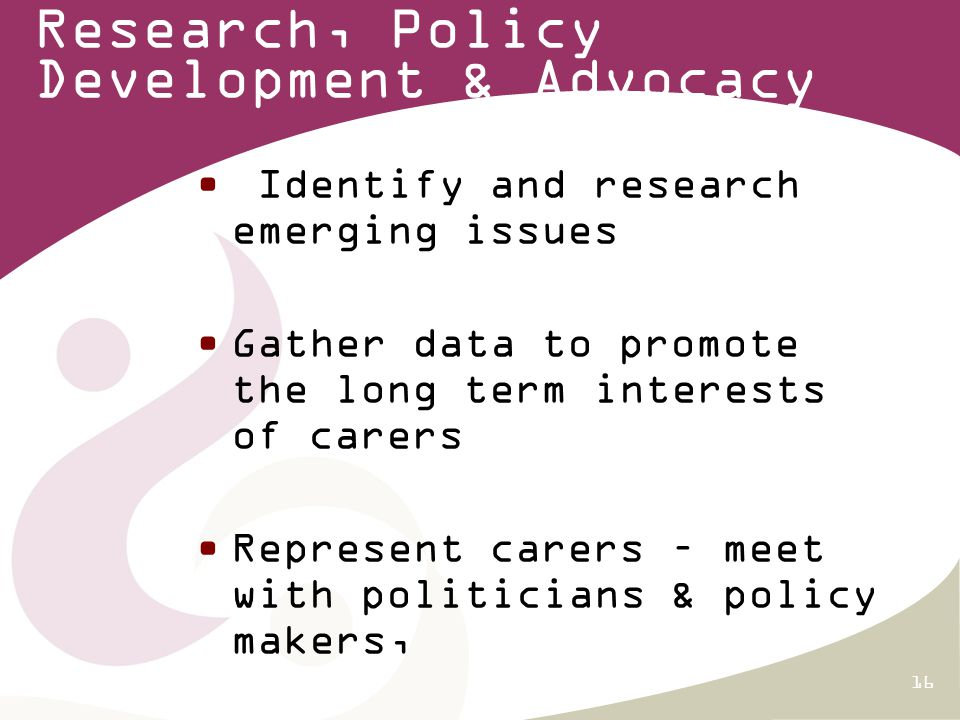 16 Research, Policy Development & Advocacy Identify and research emerging issues Gather data to promote the long term interests of carers Represent carers – meet with politicians & policy makers,