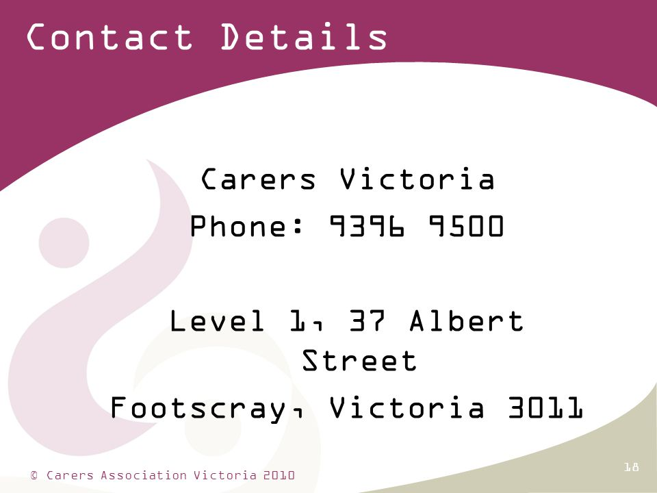 18 Contact Details Carers Victoria Phone: 9396 9500 Level 1, 37 Albert Street Footscray, Victoria 3011 © Carers Association Victoria 2010