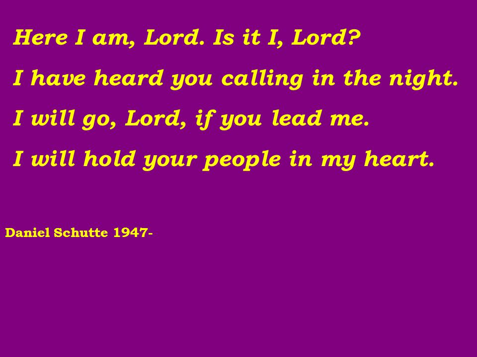 Here I am, Lord. Is it I, Lord? I have heard you calling in the night. I will go, Lord, if you lead me. I will hold your people in my heart. Daniel Sc