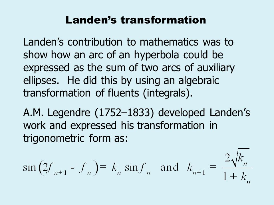 Landen's transformation Landen's contribution to mathematics was to show how an arc of an hyperbola could be expressed as the sum of two arcs of auxil
