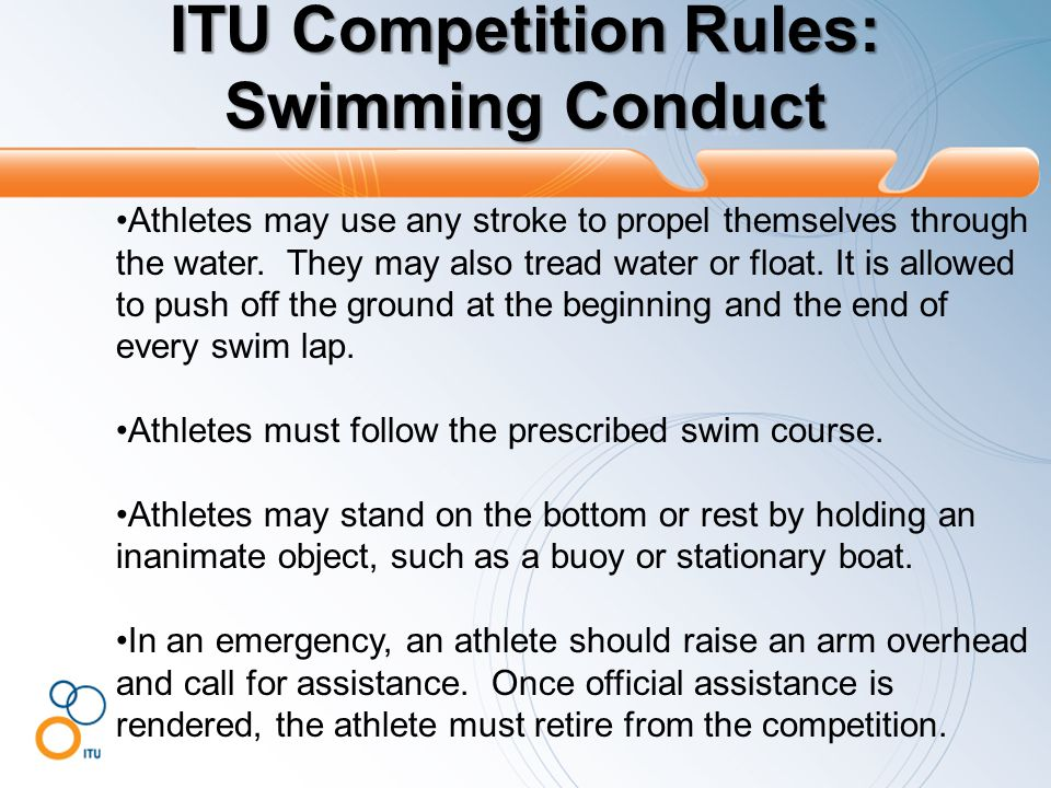 ITU Competition Rules: Swimming Conduct Athletes may use any stroke to propel themselves through the water.