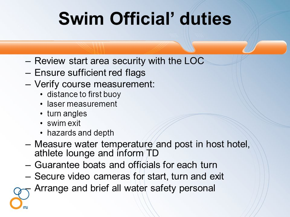 –Review start area security with the LOC –Ensure sufficient red flags –Verify course measurement: distance to first buoy laser measurement turn angles swim exit hazards and depth –Measure water temperature and post in host hotel, athlete lounge and inform TD –Guarantee boats and officials for each turn –Secure video cameras for start, turn and exit –Arrange and brief all water safety personal Swim Official' duties
