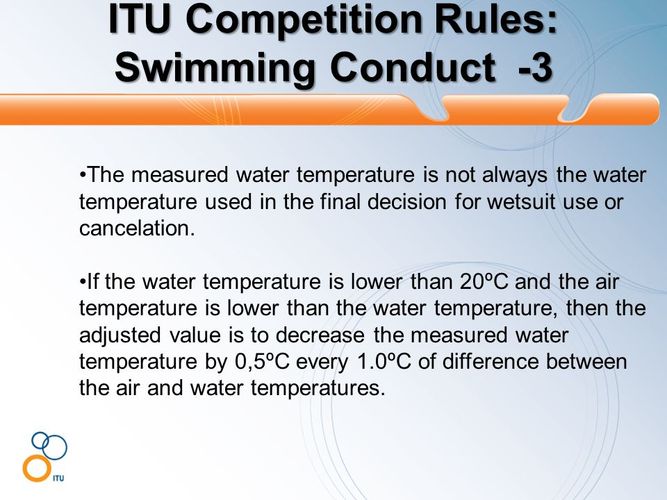 ITU Competition Rules: Swimming Conduct -4 If other weather conditions dictate, the Technical and Medical Delegates may adapt limits on the swim length or provisions about the wetsuit use.