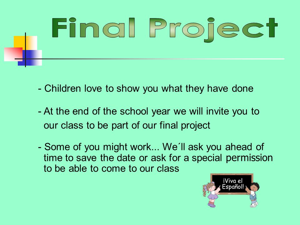- Children love to show you what they have done - At the end of the school year we will invite you to our class to be part of our final project - Some of you might work...