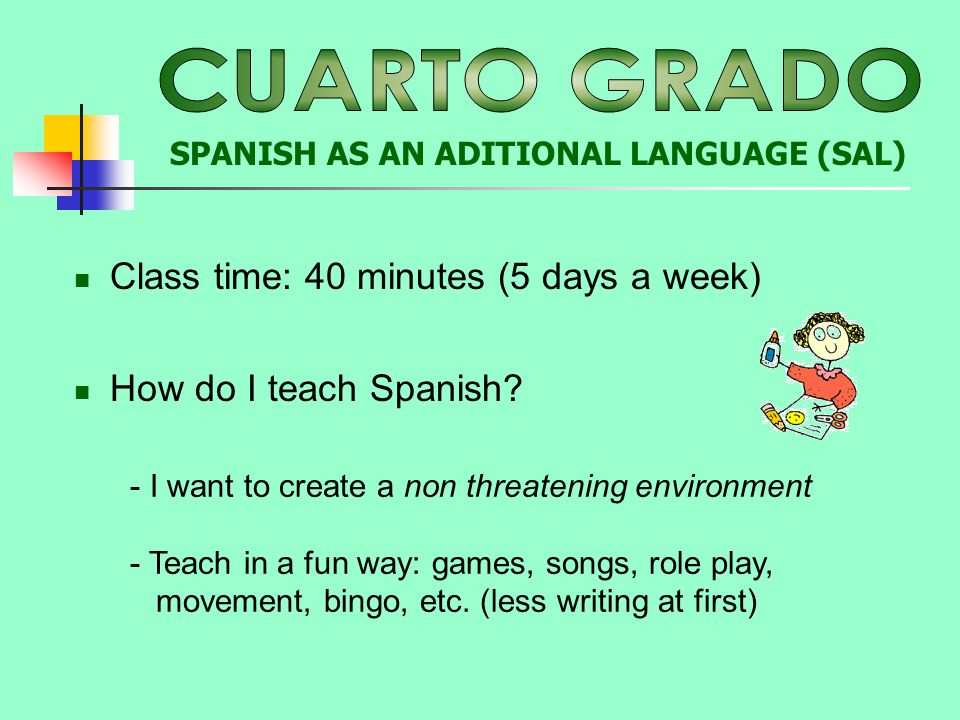 Class time: 40 minutes (5 days a week) - I want to create a non threatening environment - Teach in a fun way: games, songs, role play, movement, bingo