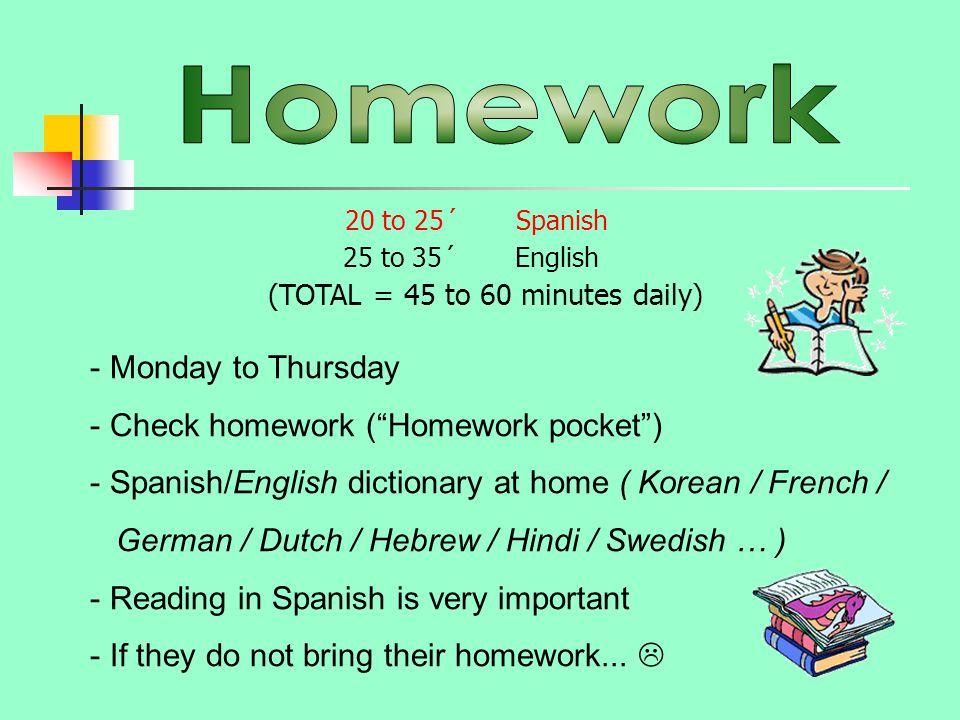 "- Monday to Thursday - Check homework (""Homework pocket"") - Spanish/English dictionary at home ( Korean / French / German / Dutch / Hebrew / Hindi / S"