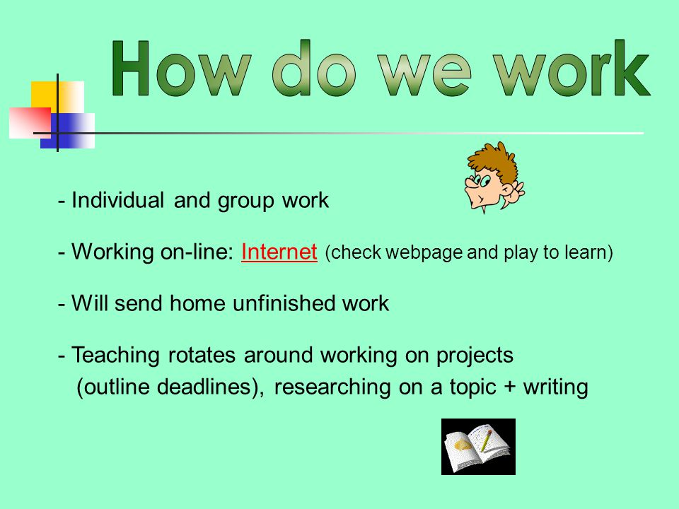 - Individual and group work - Working on-line: Internet (check webpage and play to learn)Internet - Will send home unfinished work - Teaching rotates around working on projects (outline deadlines), researching on a topic + writing