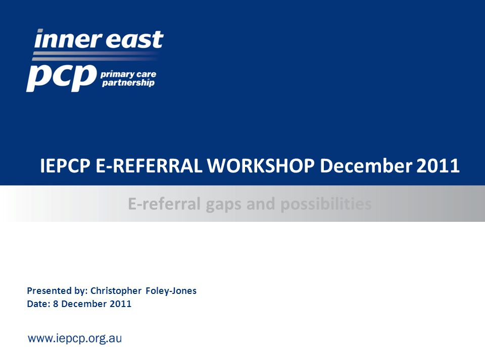 E-referral gaps and possibilities IEPCP E-REFERRAL WORKSHOP December 2011 Presented by: Christopher Foley-Jones Date: 8 December 2011