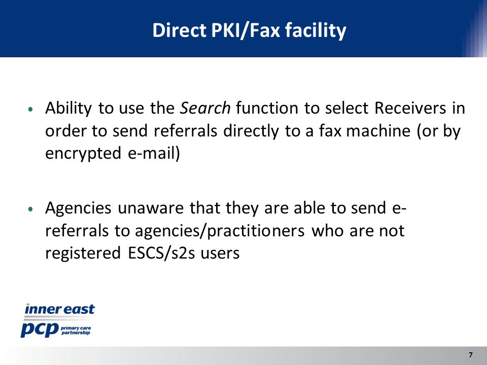 Direct PKI/Fax facility Ability to use the Search function to select Receivers in order to send referrals directly to a fax machine (or by encrypted e-mail) Agencies unaware that they are able to send e- referrals to agencies/practitioners who are not registered ESCS/s2s users 7