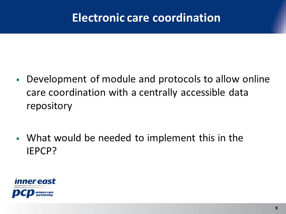 Electronic care coordination Development of module and protocols to allow online care coordination with a centrally accessible data repository What would be needed to implement this in the IEPCP.