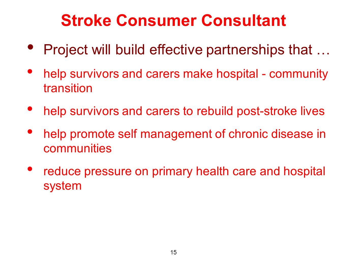 Project will build effective partnerships that … help survivors and carers make hospital - community transition help survivors and carers to rebuild post-stroke lives help promote self management of chronic disease in communities reduce pressure on primary health care and hospital system Stroke Consumer Consultant 15