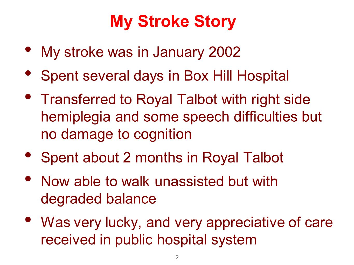 My Stroke Story My stroke was in January 2002 Spent several days in Box Hill Hospital Transferred to Royal Talbot with right side hemiplegia and some speech difficulties but no damage to cognition Spent about 2 months in Royal Talbot Now able to walk unassisted but with degraded balance Was very lucky, and very appreciative of care received in public hospital system 2