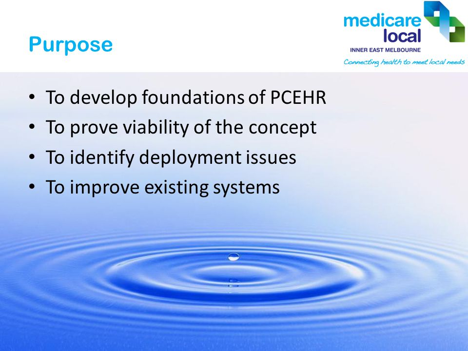 Purpose To develop foundations of PCEHR To prove viability of the concept To identify deployment issues To improve existing systems