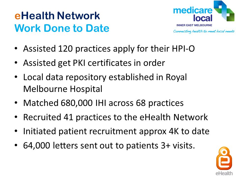 eHealth Network Work Done to Date Assisted 120 practices apply for their HPI-O Assisted get PKI certificates in order Local data repository established in Royal Melbourne Hospital Matched 680,000 IHI across 68 practices Recruited 41 practices to the eHealth Network Initiated patient recruitment approx 4K to date 64,000 letters sent out to patients 3+ visits.