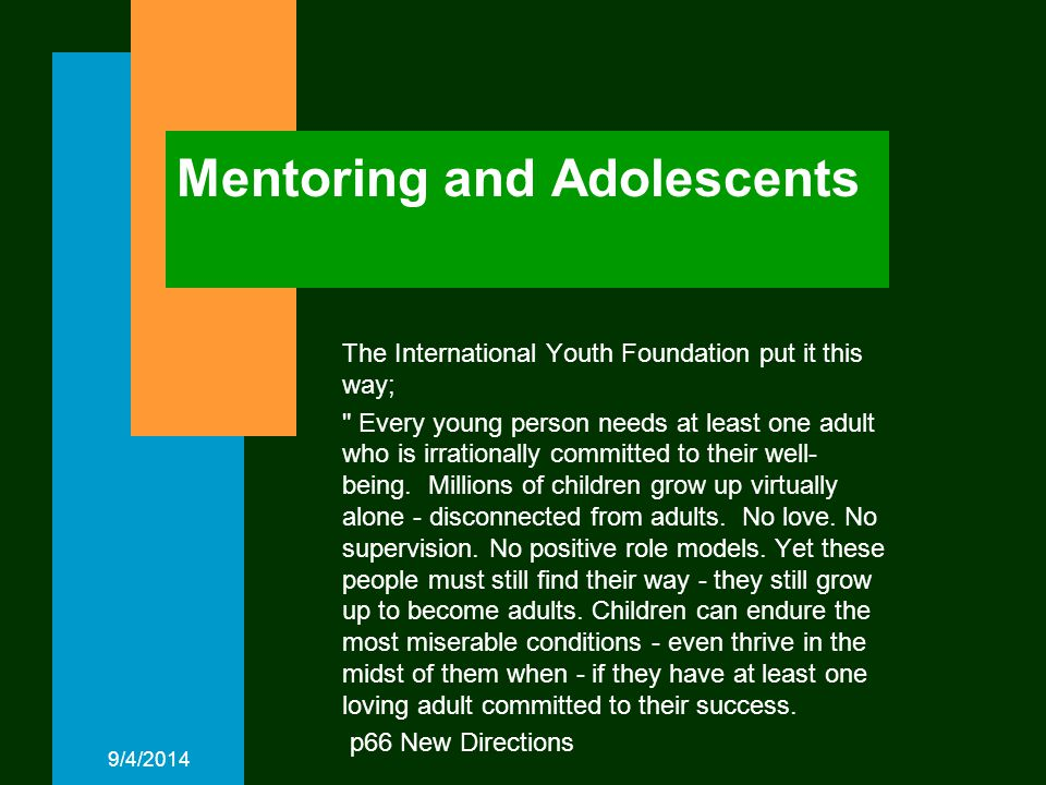 9/4/2014 Mentoring and Adolescents The International Youth Foundation put it this way; Every young person needs at least one adult who is irrationally committed to their well- being.