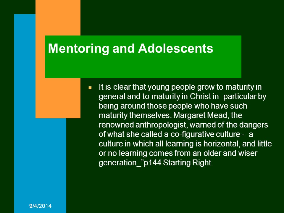 Mentoring and Adolescents n It is clear that young people grow to maturity in general and to maturity in Christ in particular by being around those people who have such maturity themselves.