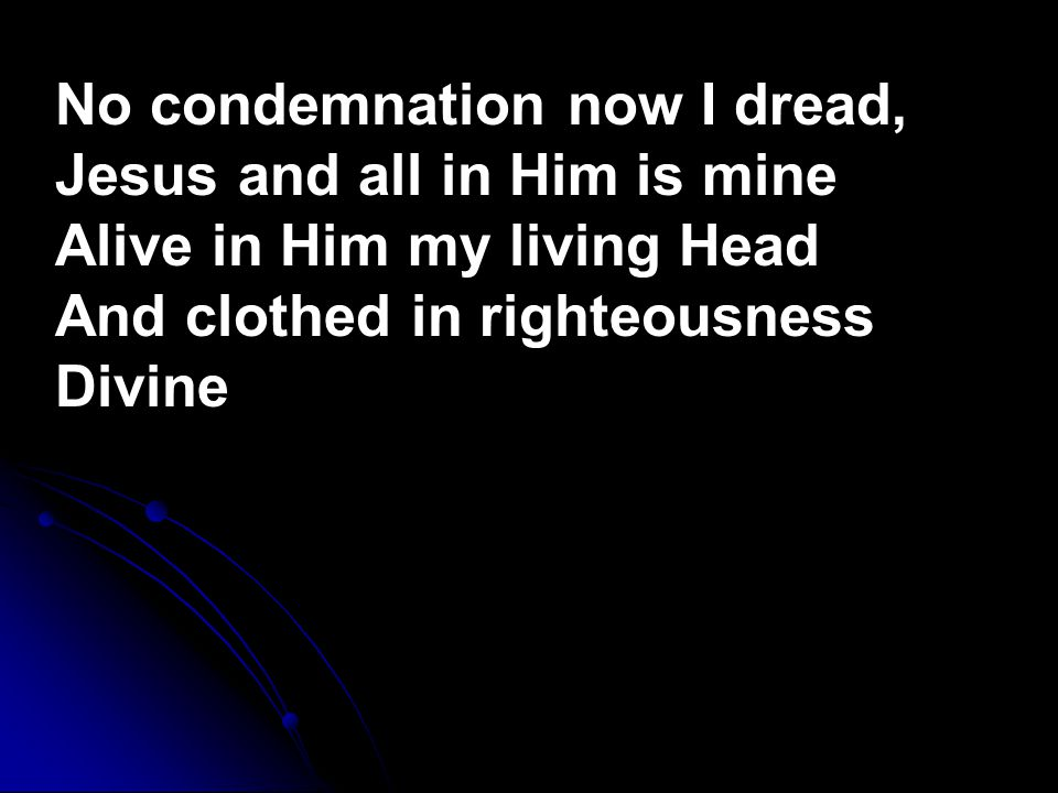No condemnation now I dread, Jesus and all in Him is mine Alive in Him my living Head And clothed in righteousness Divine