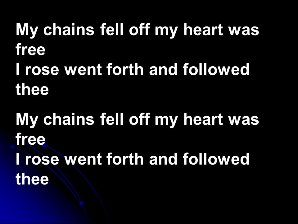 My chains fell off my heart was free I rose went forth and followed thee My chains fell off my heart was free I rose went forth and followed thee