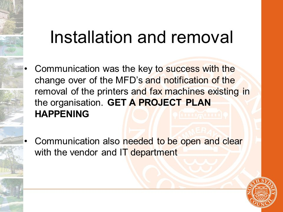 Installation and removal Communication was the key to success with the change over of the MFD's and notification of the removal of the printers and fax machines existing in the organisation.