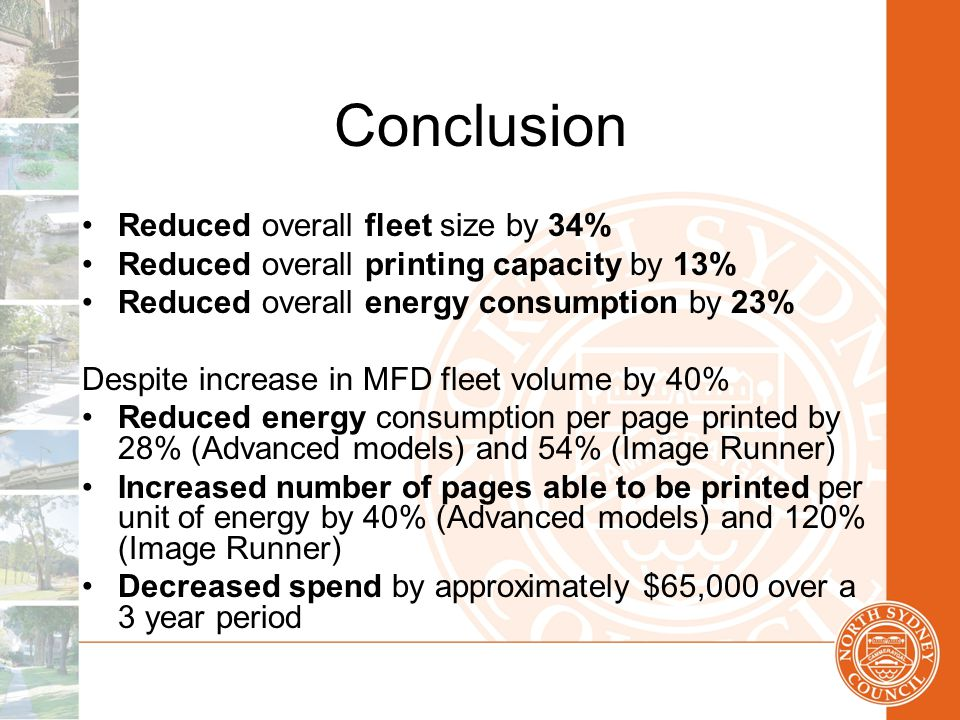 Conclusion Reduced overall fleet size by 34% Reduced overall printing capacity by 13% Reduced overall energy consumption by 23% Despite increase in MFD fleet volume by 40% Reduced energy consumption per page printed by 28% (Advanced models) and 54% (Image Runner) Increased number of pages able to be printed per unit of energy by 40% (Advanced models) and 120% (Image Runner) Decreased spend by approximately $65,000 over a 3 year period