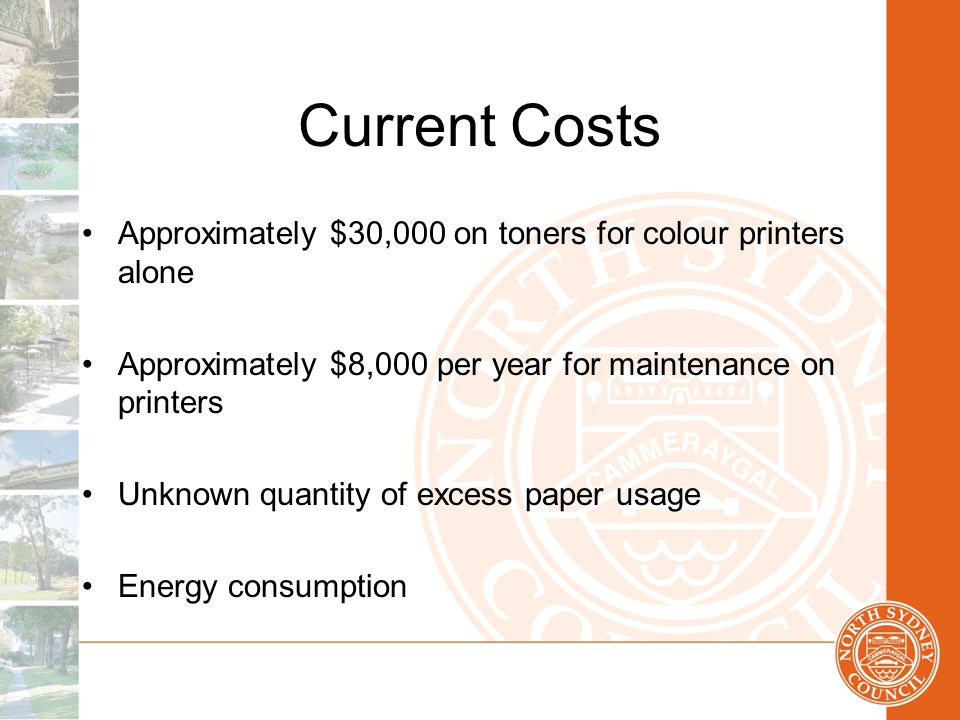 Current Costs Approximately $30,000 on toners for colour printers alone Approximately $8,000 per year for maintenance on printers Unknown quantity of excess paper usage Energy consumption