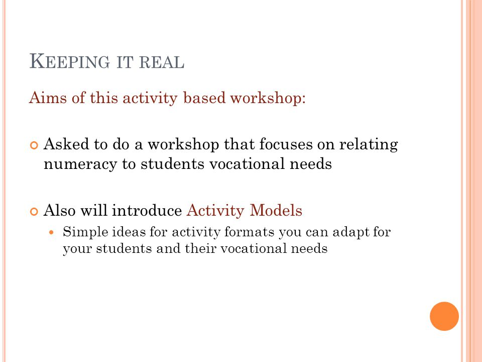 K EEPING IT REAL Aims of this activity based workshop: Asked to do a workshop that focuses on relating numeracy to students vocational needs Also will introduce Activity Models Simple ideas for activity formats you can adapt for your students and their vocational needs