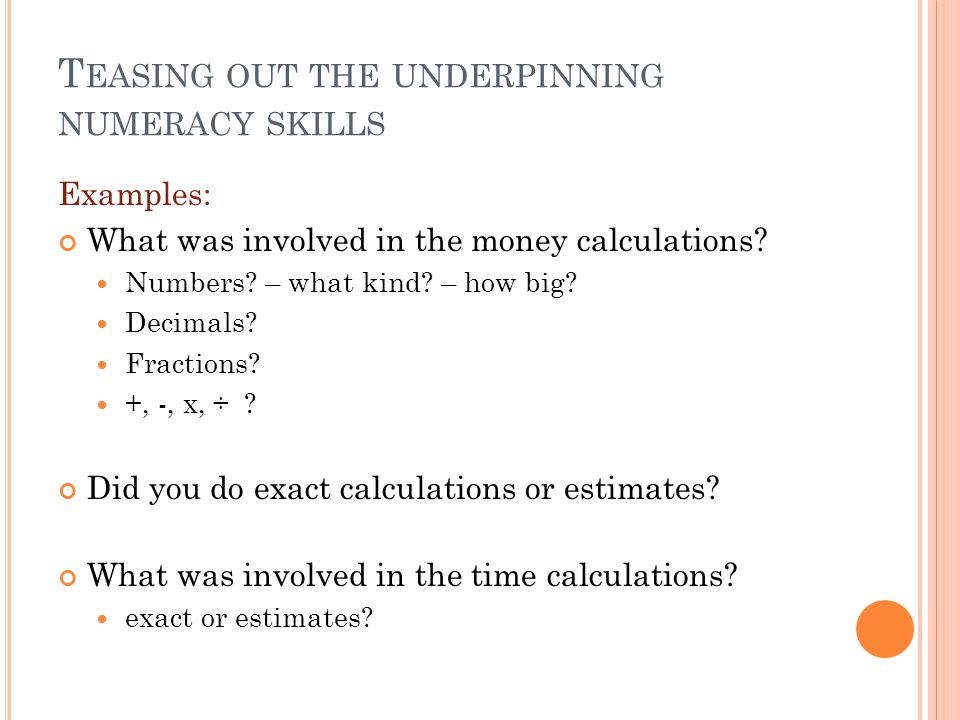T EASING OUT THE UNDERPINNING NUMERACY SKILLS Examples: What was involved in the money calculations.