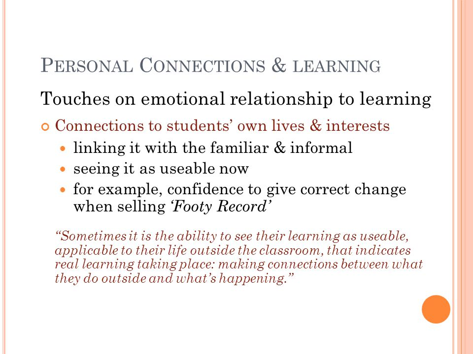 P ERSONAL C ONNECTIONS & LEARNING Touches on emotional relationship to learning Connections to students' own lives & interests linking it with the familiar & informal seeing it as useable now for example, confidence to give correct change when selling 'Footy Record' Sometimes it is the ability to see their learning as useable, applicable to their life outside the classroom, that indicates real learning taking place: making connections between what they do outside and what's happening.