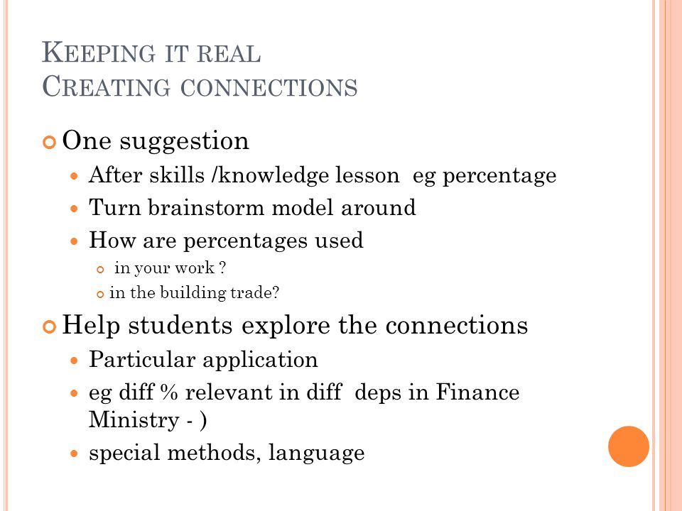 K EEPING IT REAL C REATING CONNECTIONS One suggestion After skills /knowledge lesson eg percentage Turn brainstorm model around How are percentages used in your work .