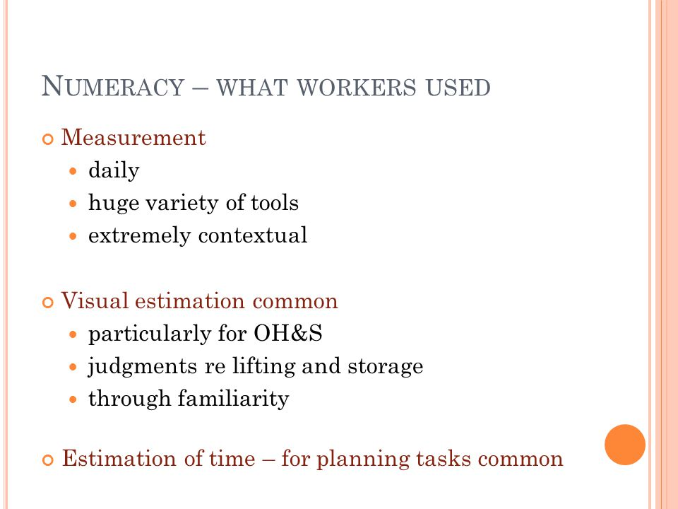 N UMERACY – WHAT WORKERS USED Measurement daily huge variety of tools extremely contextual Visual estimation common particularly for OH&S judgments re lifting and storage through familiarity Estimation of time – for planning tasks common
