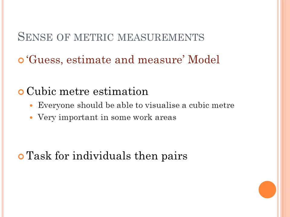 S ENSE OF METRIC MEASUREMENTS 'Guess, estimate and measure' Model Cubic metre estimation Everyone should be able to visualise a cubic metre Very important in some work areas Task for individuals then pairs