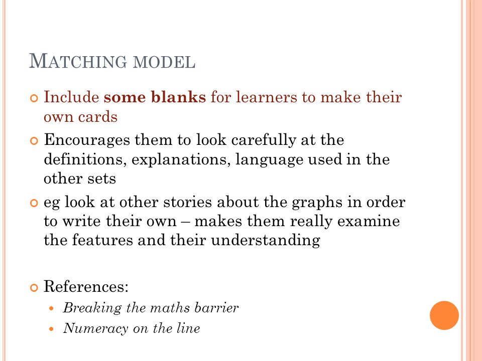 M ATCHING MODEL Include some blanks for learners to make their own cards Encourages them to look carefully at the definitions, explanations, language used in the other sets eg look at other stories about the graphs in order to write their own – makes them really examine the features and their understanding References: Breaking the maths barrier Numeracy on the line