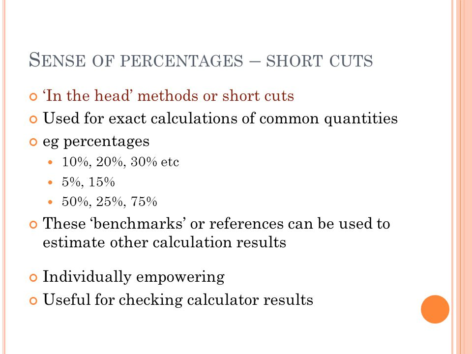 S ENSE OF PERCENTAGES – SHORT CUTS 'In the head' methods or short cuts Used for exact calculations of common quantities eg percentages 10%, 20%, 30% etc 5%, 15% 50%, 25%, 75% These 'benchmarks' or references can be used to estimate other calculation results Individually empowering Useful for checking calculator results
