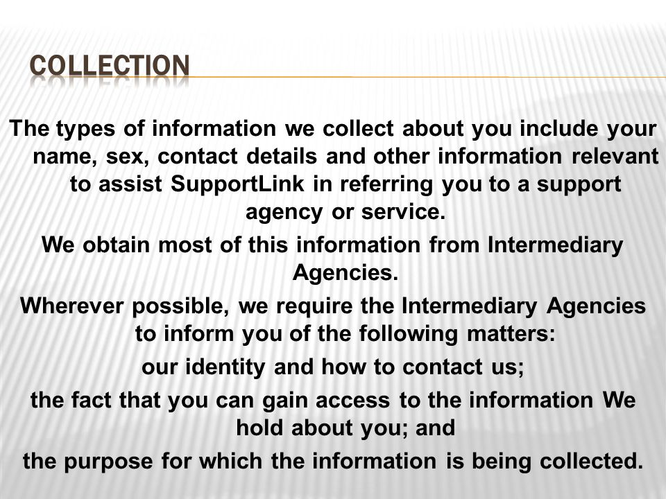 The types of information we collect about you include your name, sex, contact details and other information relevant to assist SupportLink in referring you to a support agency or service.