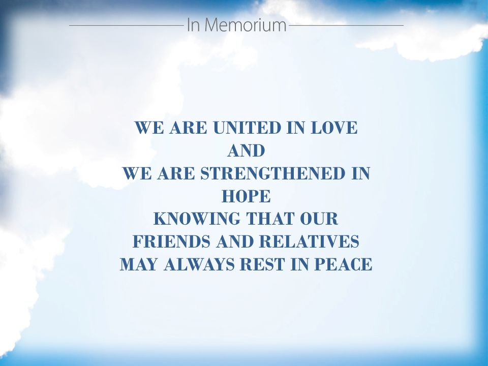 WE ARE UNITED IN LOVE AND WE ARE STRENGTHENED IN HOPE KNOWING THAT OUR FRIENDS AND RELATIVES MAY ALWAYS REST IN PEACE